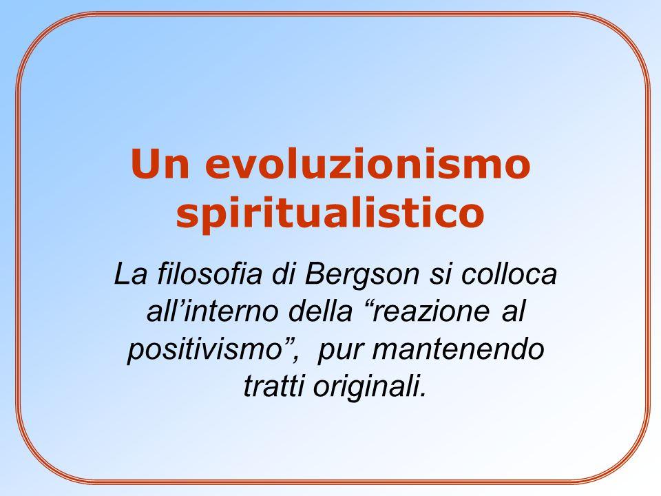 """La filosofia di Bergson si colloca all'interno della """"reazione al positivismo"""", pur mantenendo tratti originali. Un evoluzionismo spiritualistico"""