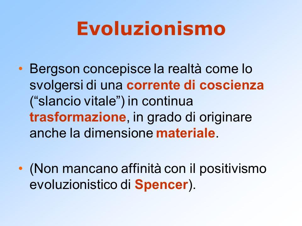 """Evoluzionismo Bergson concepisce la realtà come lo svolgersi di una corrente di coscienza (""""slancio vitale"""") in continua trasformazione, in grado di o"""