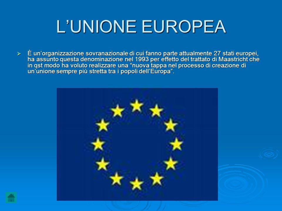 L'UNIONE EUROPEA  È un'organizzazione sovranazionale di cui fanno parte attualmente 27 stati europei, ha assunto questa denominazione nel 1993 per ef