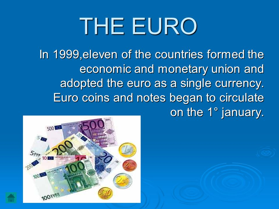 In 1999,eleven of the countries formed the economic and monetary union and adopted the euro as a single currency. Euro coins and notes began to circul
