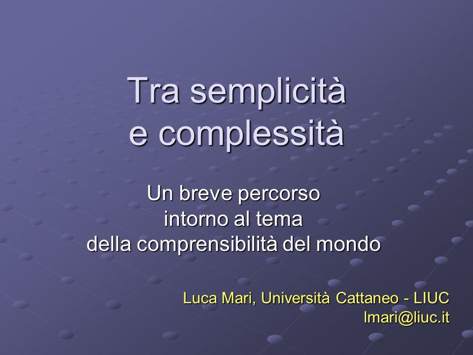 Tra semplicità e complessità Un breve percorso intorno al tema della comprensibilità del mondo Luca Mari, Università Cattaneo - LIUC lmari@liuc.it
