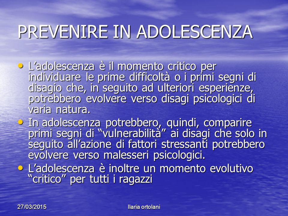 27/03/2015Ilaria ortolani PREVENIRE IN ADOLESCENZA L'adolescenza è il momento critico per individuare le prime difficoltà o i primi segni di disagio c