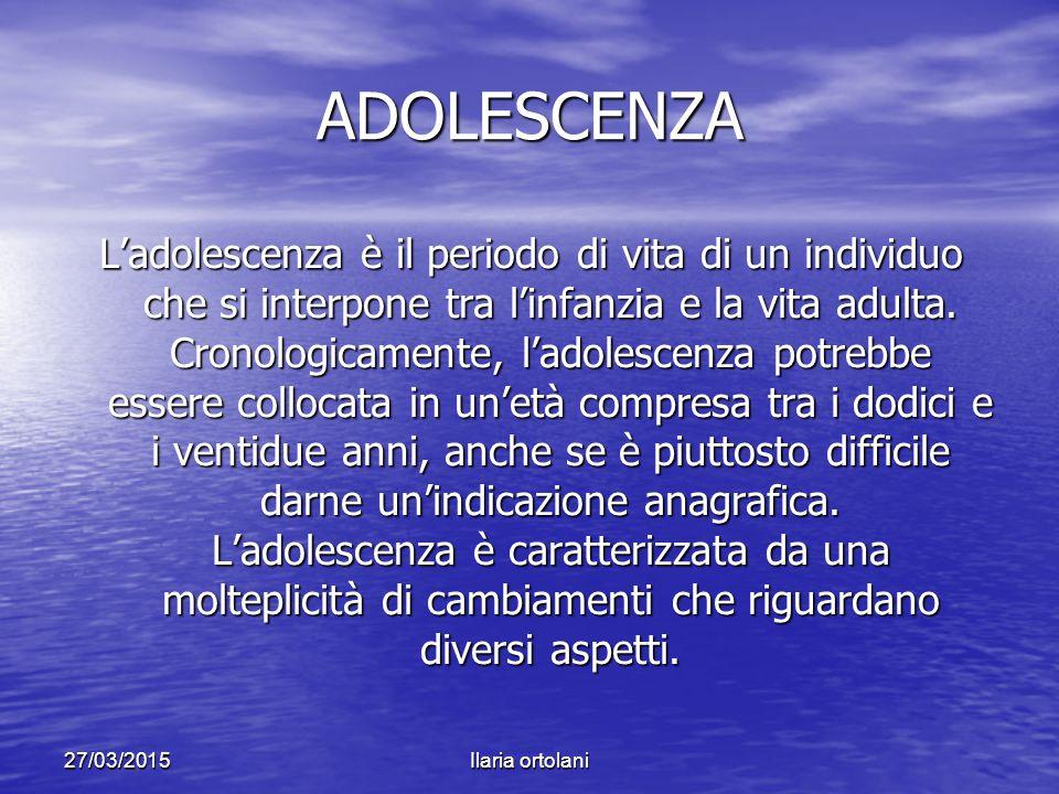 27/03/2015Ilaria ortolani PERCHE' L'ADOLESCENZA E' UN PERIODO CRITICO.