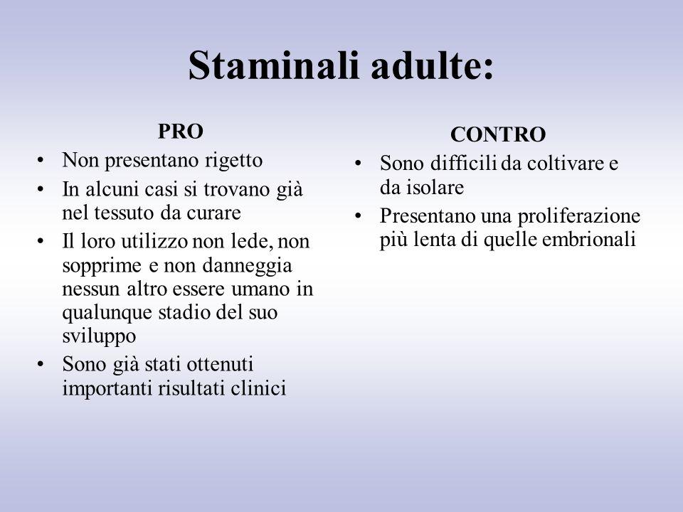 Staminali adulte: PRO Non presentano rigetto In alcuni casi si trovano già nel tessuto da curare Il loro utilizzo non lede, non sopprime e non dannegg