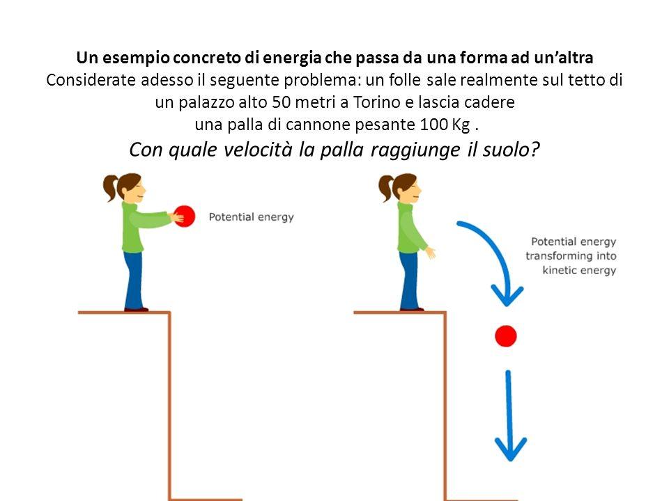 Un esempio concreto di energia che passa da una forma ad un'altra Considerate adesso il seguente problema: un folle sale realmente sul tetto di un pal