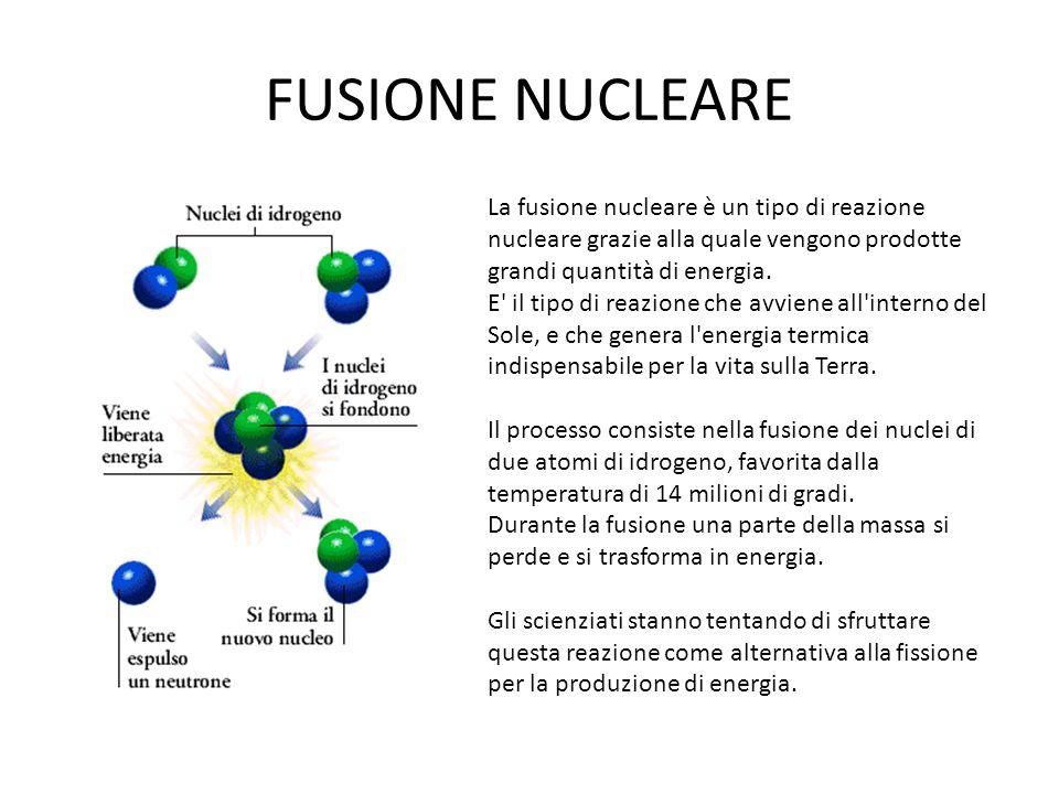 FUSIONE NUCLEARE La fusione nucleare è un tipo di reazione nucleare grazie alla quale vengono prodotte grandi quantità di energia. E' il tipo di reazi