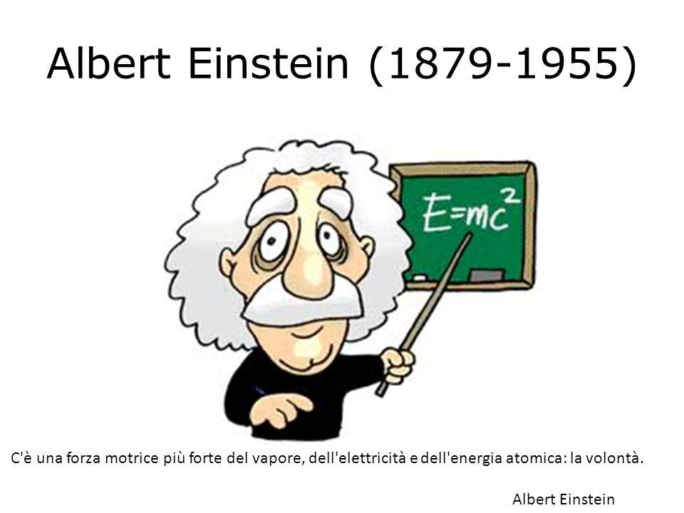Albert Einstein (1879-1955) C'è una forza motrice più forte del vapore, dell'elettricità e dell'energia atomica: la volontà. Albert Einstein