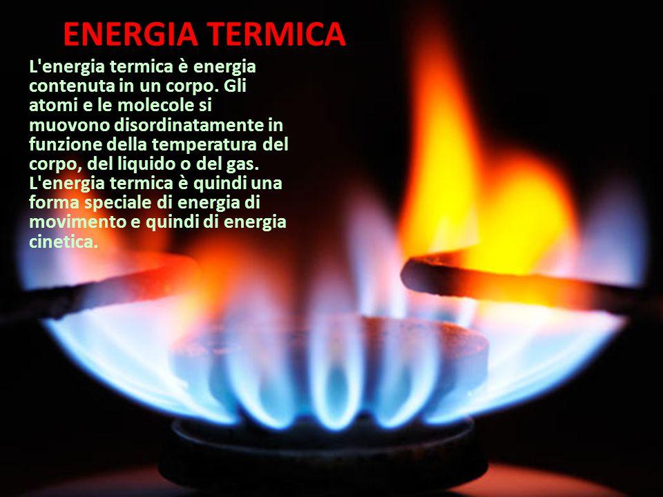 ENERGIA TERMICA L'energia termica è energia contenuta in un corpo. Gli atomi e le molecole si muovono disordinatamente in funzione della temperatura d