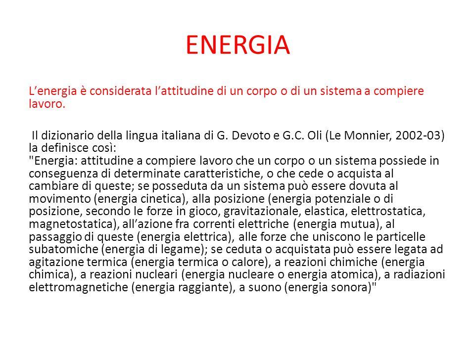 ENERGIA L′energia è considerata l′attitudine di un corpo o di un sistema a compiere lavoro. Il dizionario della lingua italiana di G. Devoto e G.C. Ol