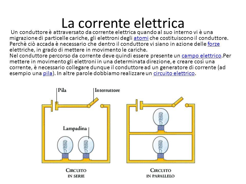 La corrente elettrica Un conduttore è attraversato da corrente elettrica quando al suo interno vi è una migrazione di particelle cariche, gli elettron