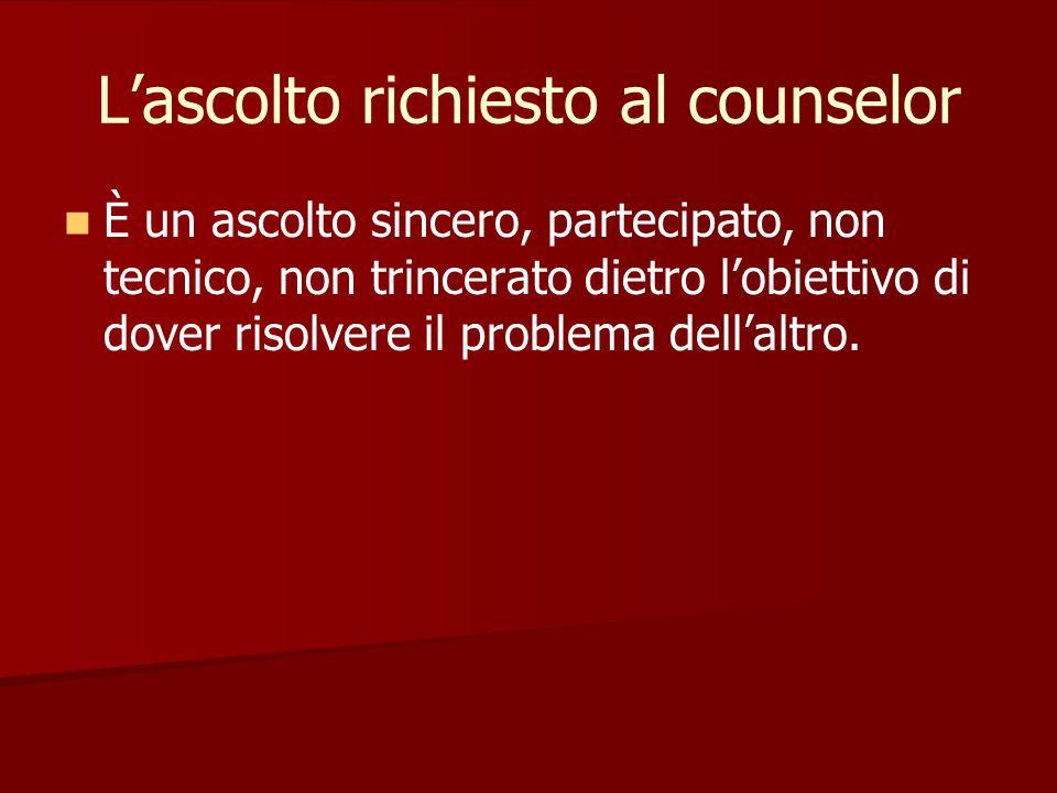 L'ascolto richiesto al counselor È un ascolto sincero, partecipato, non tecnico, non trincerato dietro l'obiettivo di dover risolvere il problema dell