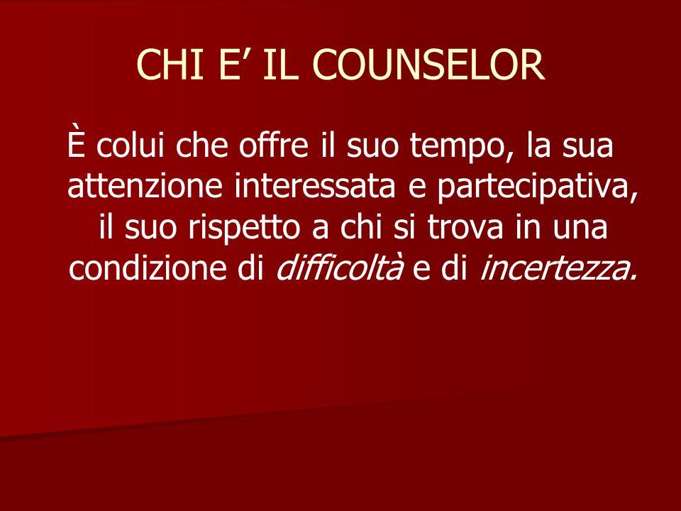 CHI E' IL COUNSELOR È colui che offre il suo tempo, la sua attenzione interessata e partecipativa, il suo rispetto a chi si trova in una condizione di