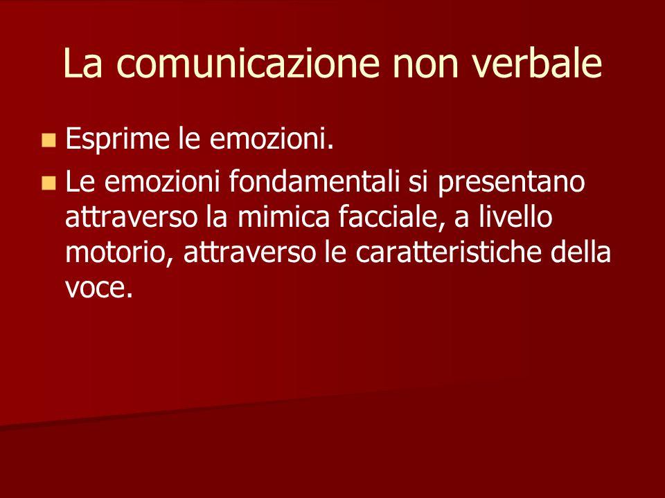 La comunicazione non verbale Esprime le emozioni. Le emozioni fondamentali si presentano attraverso la mimica facciale, a livello motorio, attraverso