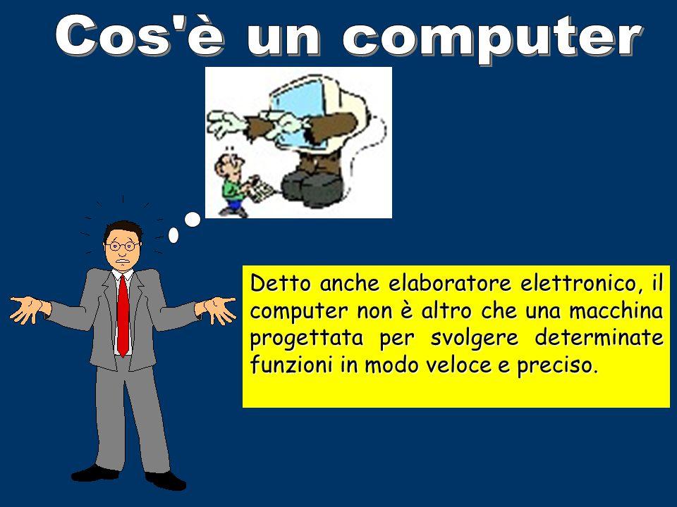 Detto anche elaboratore elettronico, il computer non è altro che una macchina progettata per svolgere determinate funzioni in modo veloce e preciso.