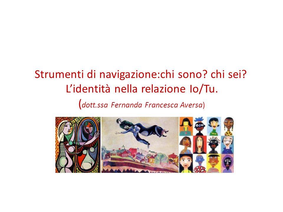Strumenti di navigazione:chi sono? chi sei? L'identità nella relazione Io/Tu. ( dott.ssa Fernanda Francesca Aversa)