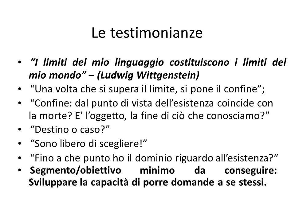 Le testimonianze I limiti del mio linguaggio costituiscono i limiti del mio mondo – (Ludwig Wittgenstein) Una volta che si supera il limite, si pone il confine ; Confine: dal punto di vista dell'esistenza coincide con la morte.