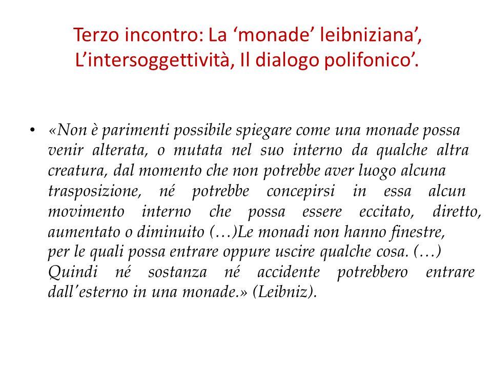 Terzo incontro: La 'monade' leibniziana', L'intersoggettività, Il dialogo polifonico'. «Non è parimenti possibile spiegare come una monade possa venir