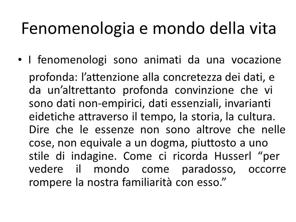 Fenomenologia e mondo della vita I fenomenologi sono animati da una vocazione profonda: l'attenzione alla concretezza dei dati, e da un'altrettanto profonda convinzione che vi sono dati non-empirici, dati essenziali, invarianti eidetiche attraverso il tempo, la storia, la cultura.