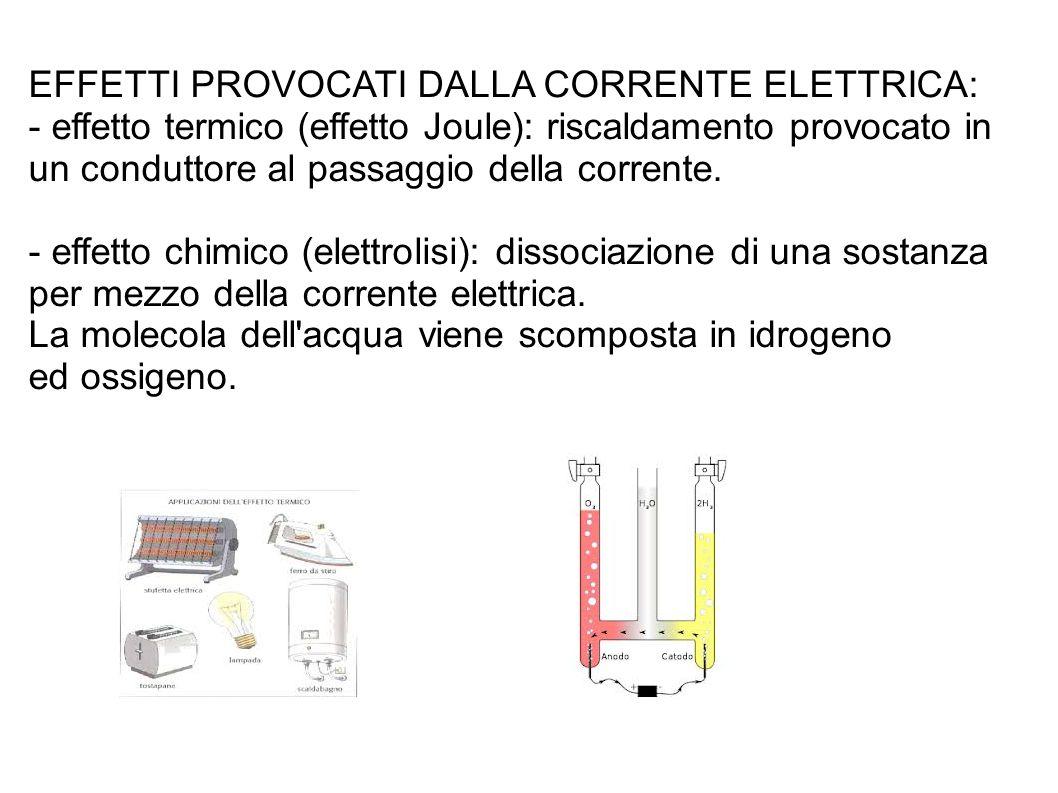 EFFETTI PROVOCATI DALLA CORRENTE ELETTRICA: - effetto termico (effetto Joule): riscaldamento provocato in un conduttore al passaggio della corrente. -