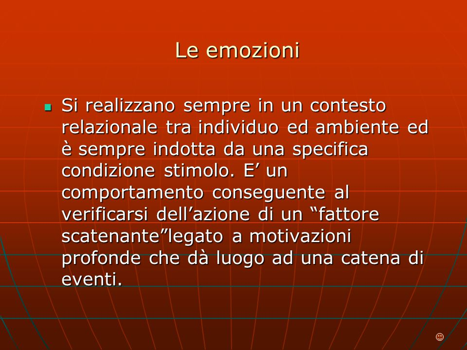 Le emozioni Si realizzano sempre in un contesto relazionale tra individuo ed ambiente ed è sempre indotta da una specifica condizione stimolo.