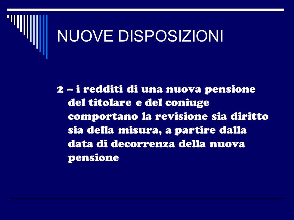 NUOVE DISPOSIZIONI 2 – i redditi di una nuova pensione del titolare e del coniuge comportano la revisione sia diritto sia della misura, a partire dalla data di decorrenza della nuova pensione