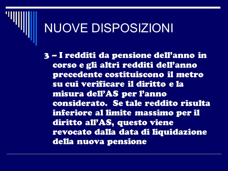NUOVE DISPOSIZIONI 3 – I redditi da pensione dell'anno in corso e gli altri redditi dell'anno precedente costituiscono il metro su cui verificare il diritto e la misura dell'AS per l'anno considerato.