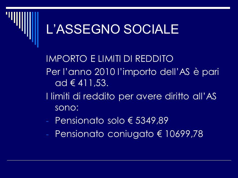 L'ASSEGNO SOCIALE IMPORTO E LIMITI DI REDDITO Per l'anno 2010 l'importo dell'AS è pari ad € 411,53.