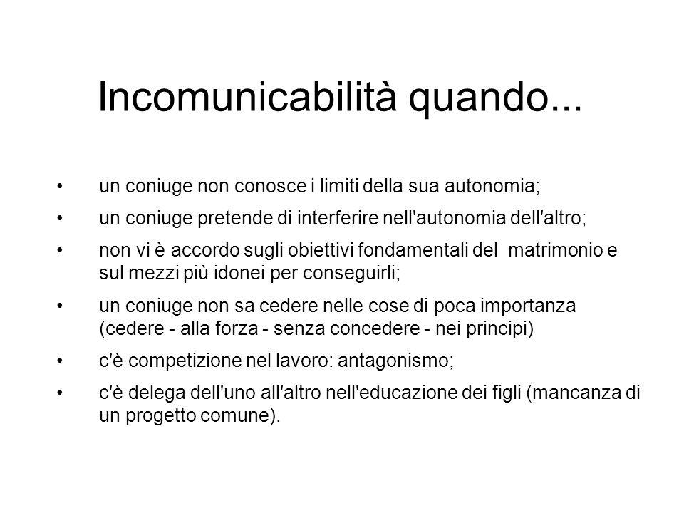 Incomunicabilità quando... un coniuge non conosce i limiti della sua autonomia; un coniuge pretende di interferire nell'autonomia dell'altro; non vi è