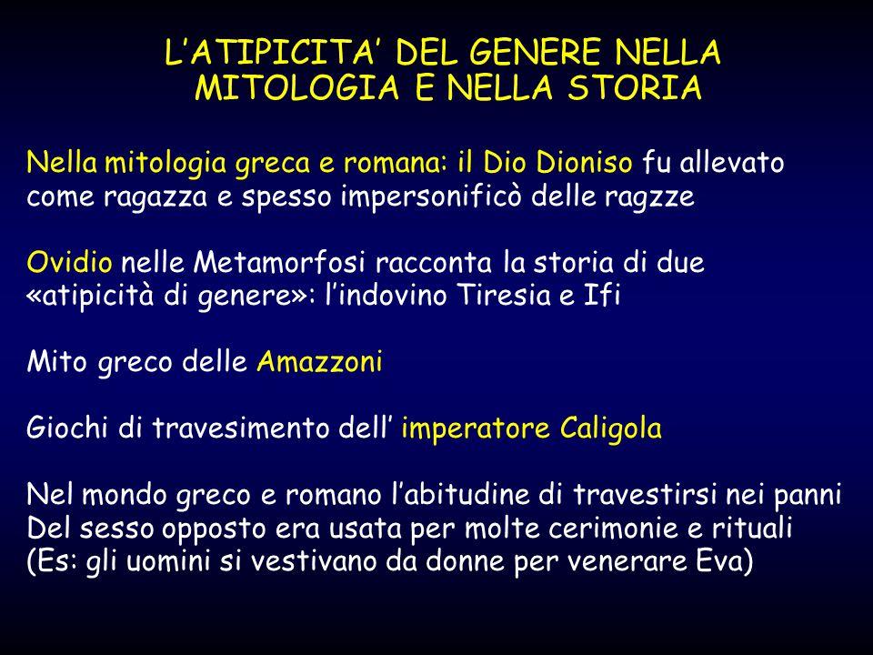 L'ATIPICITA' DEL GENERE NELLA MITOLOGIA E NELLA STORIA Nella mitologia greca e romana: il Dio Dioniso fu allevato come ragazza e spesso impersonificò