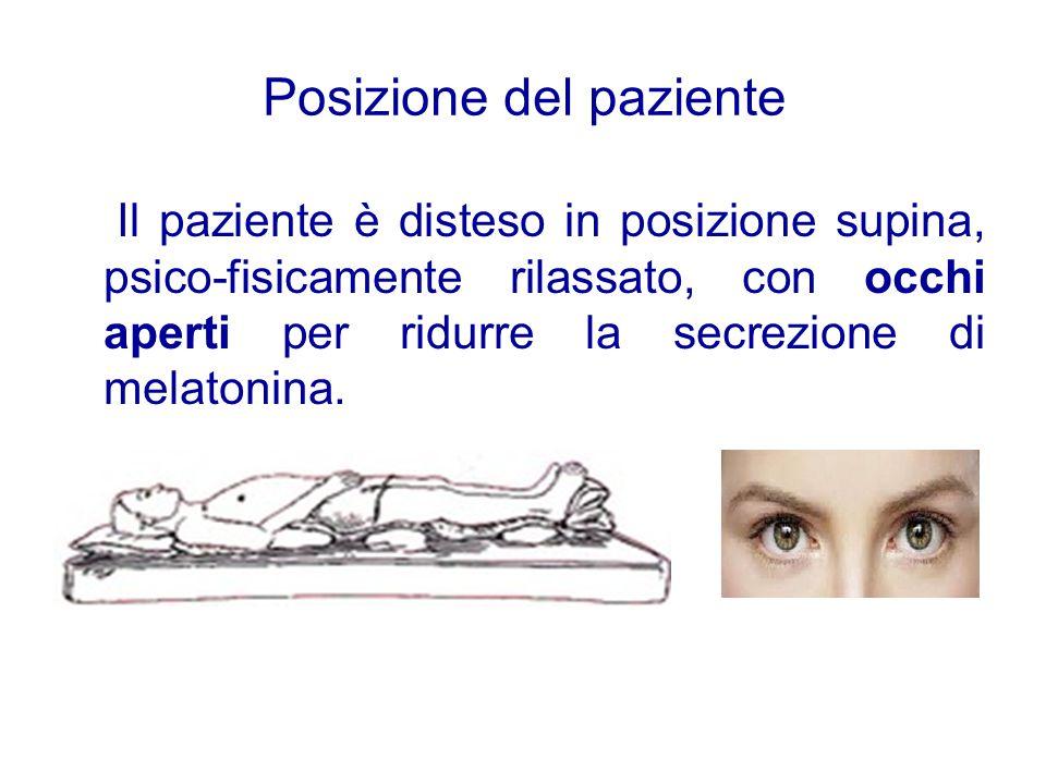 Posizione del paziente Il paziente è disteso in posizione supina, psico-fisicamente rilassato, con occhi aperti per ridurre la secrezione di melatonin