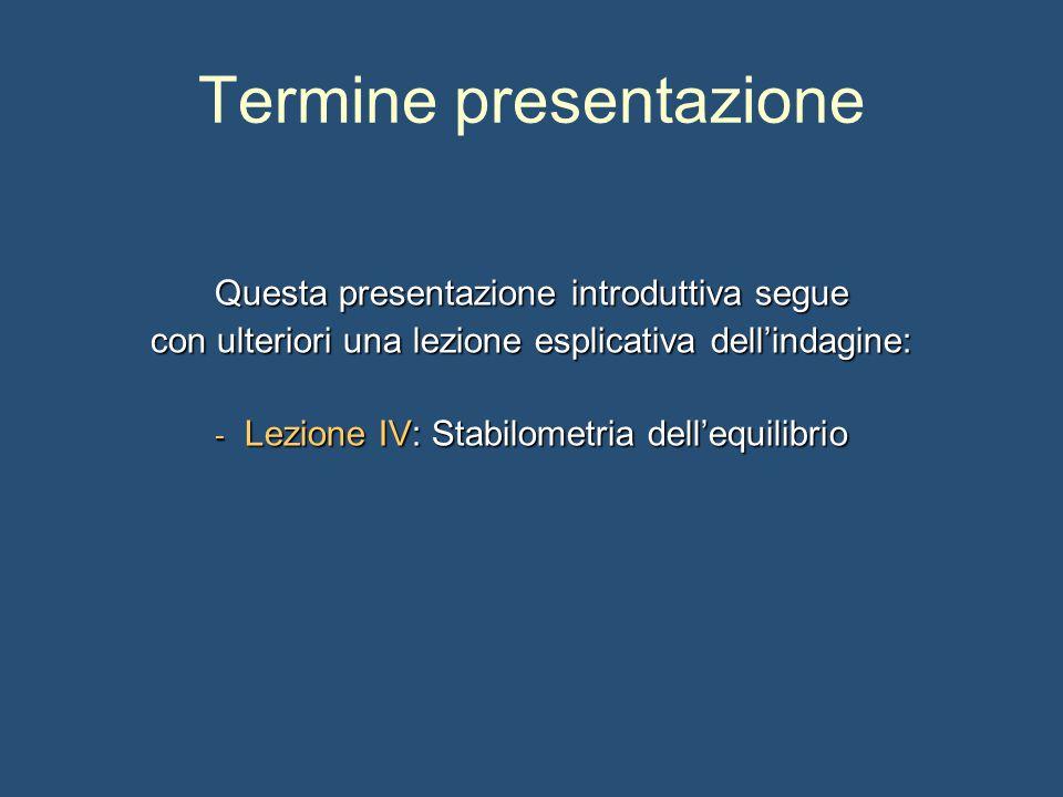 Termine presentazione Questa presentazione introduttiva segue con ulteriori una lezione esplicativa dell'indagine: - Lezione IV: Stabilometria dell'equilibrio