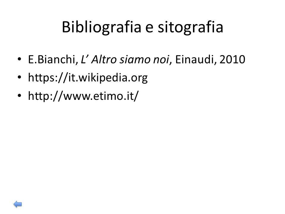 Bibliografia e sitografia E.Bianchi, L' Altro siamo noi, Einaudi, 2010 https://it.wikipedia.org http://www.etimo.it/