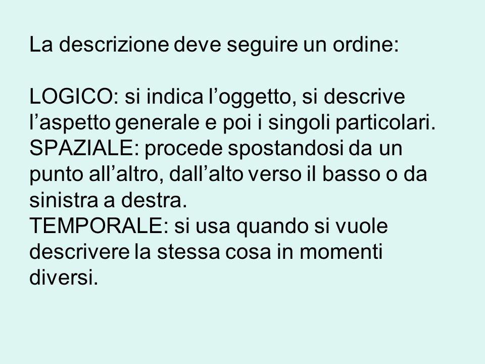 La descrizione deve seguire un ordine: LOGICO: si indica l'oggetto, si descrive l'aspetto generale e poi i singoli particolari.