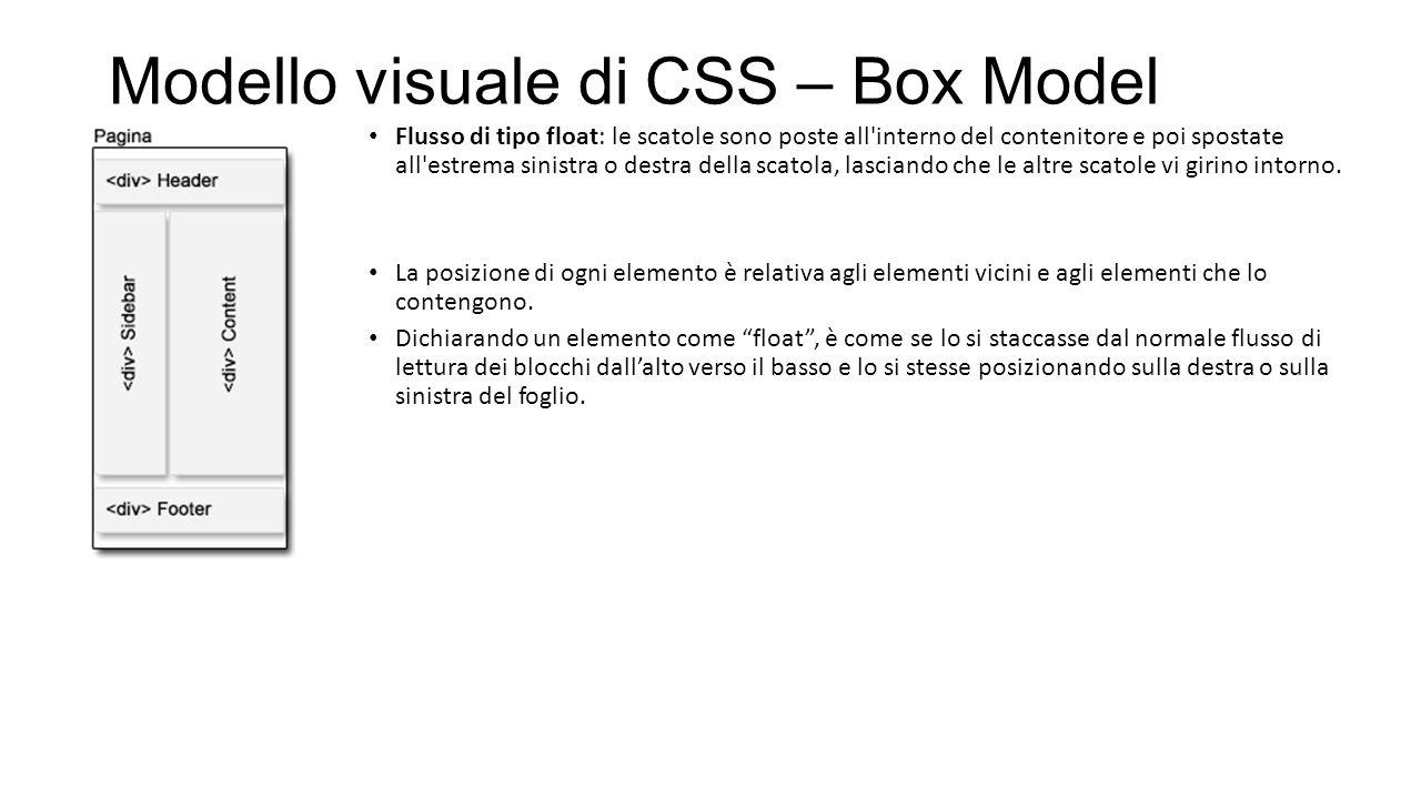 Modello visuale di CSS – Box Model Flusso di tipo float: le scatole sono poste all interno del contenitore e poi spostate all estrema sinistra o destra della scatola, lasciando che le altre scatole vi girino intorno.