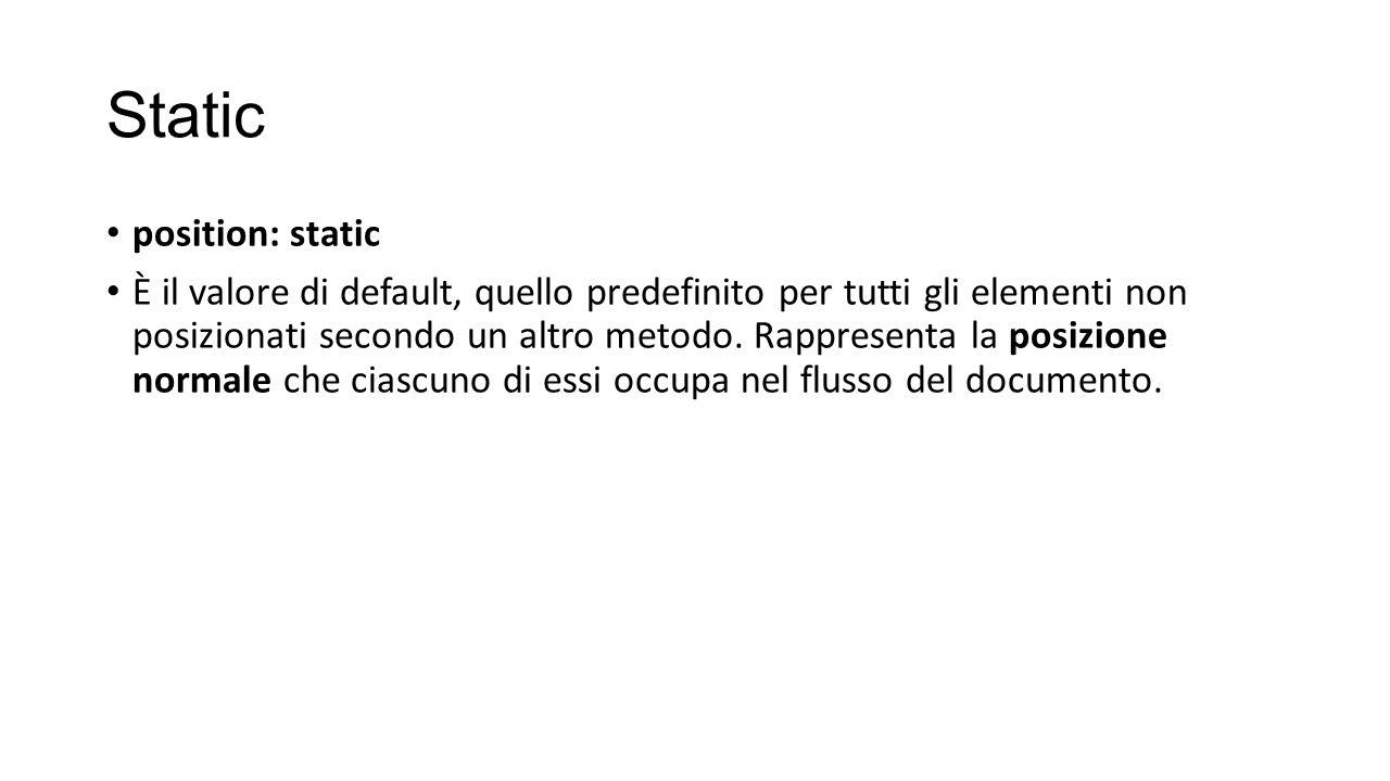 Static position: static È il valore di default, quello predefinito per tutti gli elementi non posizionati secondo un altro metodo.