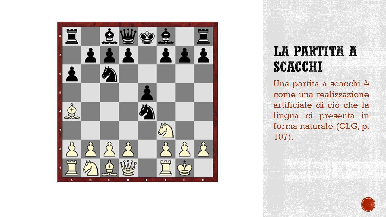 Una partita a scacchi è come una realizzazione artificiale di ciò che la lingua ci presenta in forma naturale (CLG, p.