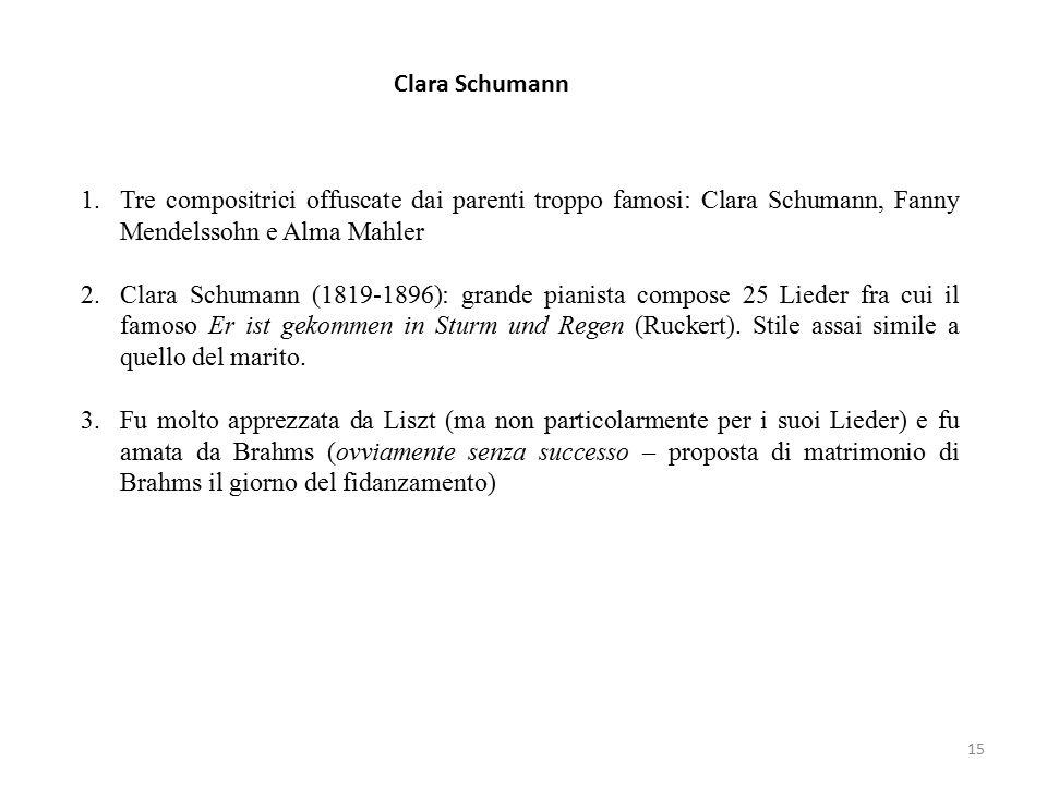 15 Clara Schumann 1.Tre compositrici offuscate dai parenti troppo famosi: Clara Schumann, Fanny Mendelssohn e Alma Mahler 2.Clara Schumann (1819-1896): grande pianista compose 25 Lieder fra cui il famoso Er ist gekommen in Sturm und Regen (Ruckert).