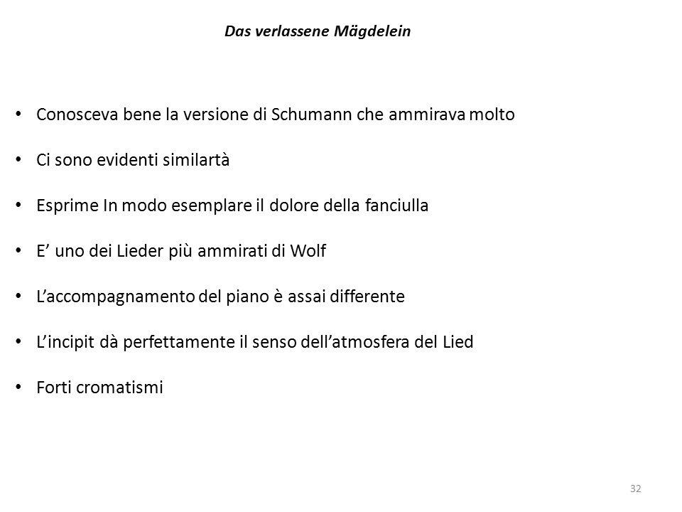 32 Das verlassene Mägdelein Conosceva bene la versione di Schumann che ammirava molto Ci sono evidenti similartà Esprime In modo esemplare il dolore della fanciulla E' uno dei Lieder più ammirati di Wolf L'accompagnamento del piano è assai differente L'incipit dà perfettamente il senso dell'atmosfera del Lied Forti cromatismi