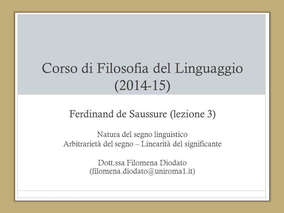 Corso di Filosofia del Linguaggio (2014-15) Ferdinand de Saussure (lezione 3) Natura del segno linguistico Arbitrarietà del segno – Linearità del sign