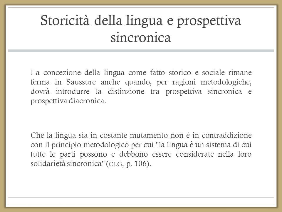 Storicità della lingua e prospettiva sincronica La concezione della lingua come fatto storico e sociale rimane ferma in Saussure anche quando, per rag