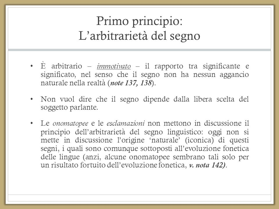 Primo principio: L'arbitrarietà del segno È arbitrario – immotivato – il rapporto tra significante e significato, nel senso che il segno non ha nessun