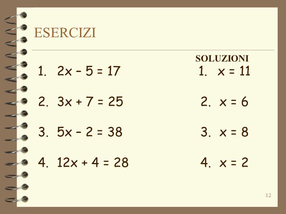 ESERCIZI 12 1.2x – 5 = 17 2.3x + 7 = 25 3.5x – 2 = 38 4.12x + 4 = 28 SOLUZIONI 1.x = 11 2.x = 6 3.x = 8 4.x = 2