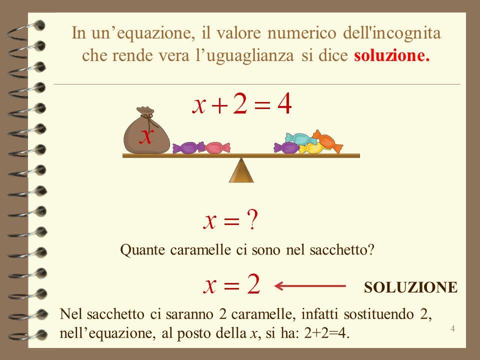 In un'equazione, il valore numerico dell incognita che rende vera l'uguaglianza si dice soluzione.