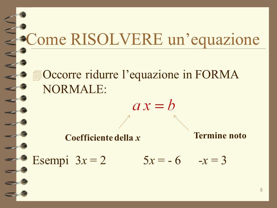 Come RISOLVERE un'equazione 8 4 Occorre ridurre l'equazione in FORMA NORMALE: Esempi 3x = 2 5x = - 6-x = 3 Coefficiente della x Termine noto