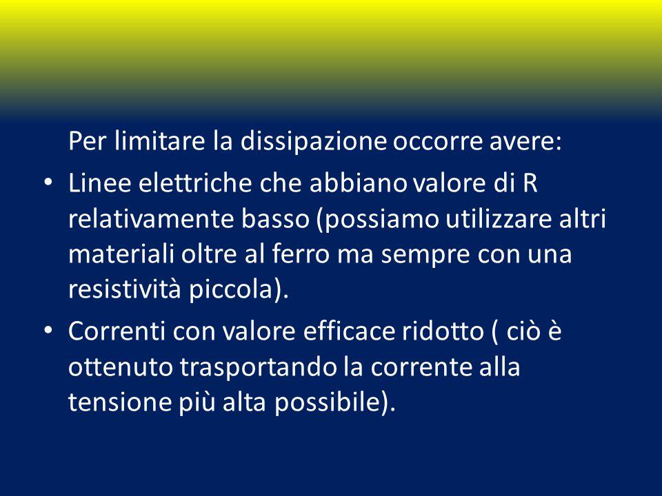 Per limitare la dissipazione occorre avere: Linee elettriche che abbiano valore di R relativamente basso (possiamo utilizzare altri materiali oltre al ferro ma sempre con una resistività piccola).