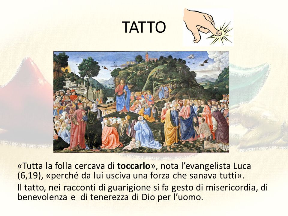 TATTO «Tutta la folla cercava di toccarlo», nota l'evangelista Luca (6,19), «perché da lui usciva una forza che sanava tutti». Il tatto, nei racconti