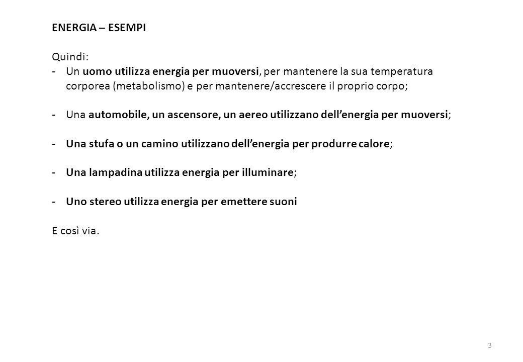ENERGIA – ESEMPI Quindi: -Un uomo utilizza energia per muoversi, per mantenere la sua temperatura corporea (metabolismo) e per mantenere/accrescere il proprio corpo; -Una automobile, un ascensore, un aereo utilizzano dell'energia per muoversi; -Una stufa o un camino utilizzano dell'energia per produrre calore; -Una lampadina utilizza energia per illuminare; -Uno stereo utilizza energia per emettere suoni E così via.
