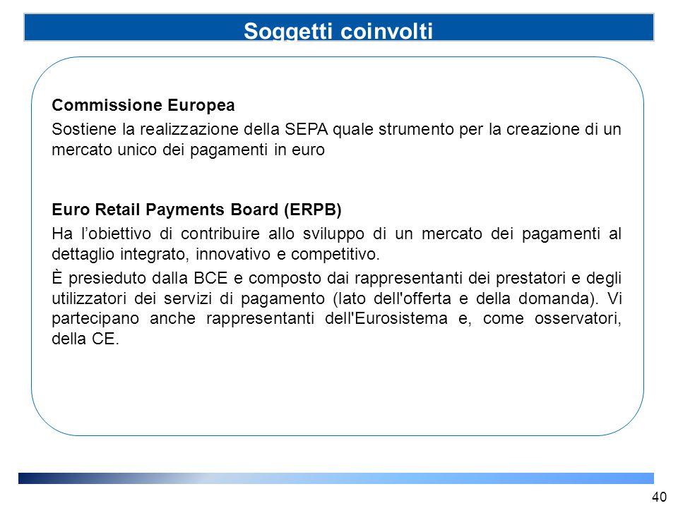 Soggetti coinvolti (SSP) Commissione Europea Sostiene la realizzazione della SEPA quale strumento per la creazione di un mercato unico dei pagamenti i