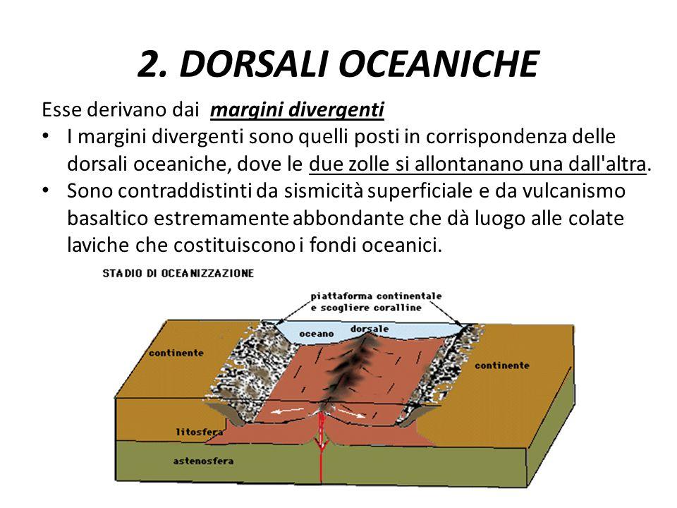 2. DORSALI OCEANICHE Esse derivano dai margini divergenti I margini divergenti sono quelli posti in corrispondenza delle dorsali oceaniche, dove le du