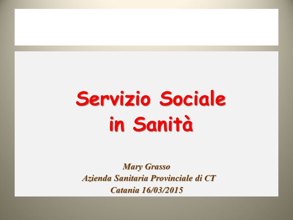Servizio Sociale Servizio Sociale in Sanità in Sanità Mary Grasso Azienda Sanitaria Provinciale di CT Azienda Sanitaria Provinciale di CT Catania 16/0